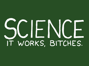 SCIENCE: It Works, Bitches