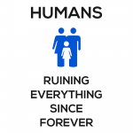 Humans: Ruining Everything Since Forever